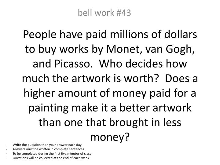 People have paid millions of dollars to buy works by Monet, van Gogh, and Picasso.  Who decides how much the artwork is worth?  Does a higher amount of money paid for a painting make it a better artwork than one that brought in less money?
