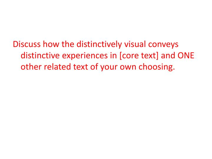 Discuss how the distinctively visual conveys distinctive experiences in [core text] and ONE other related text of your own choosing.