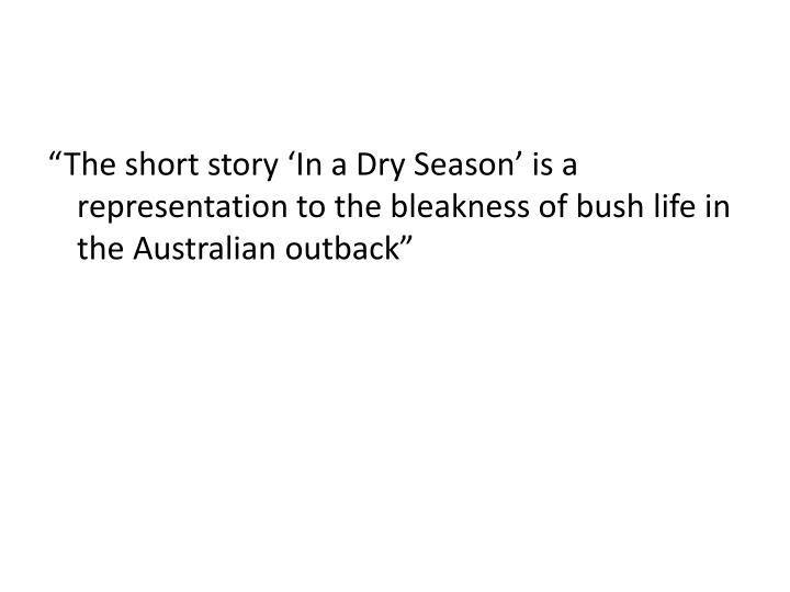 """The short story 'In a Dry Season' is a representation to the bleakness of bush life in the Australian outback"""