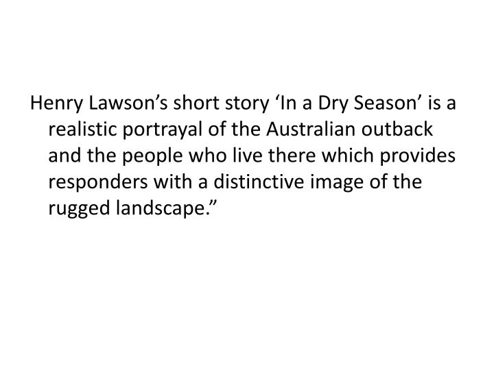 Henry Lawson's short story 'In a Dry Season' is a realistic portrayal of the Australian outback and the people who live there which provides responders with a distinctive image of the rugged landscape.""