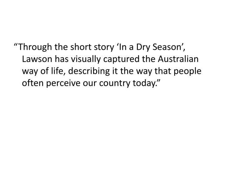"""Through the short story 'In a Dry Season', Lawson has visually captured the Australian way of life, describing it the way that people often perceive our country today."""