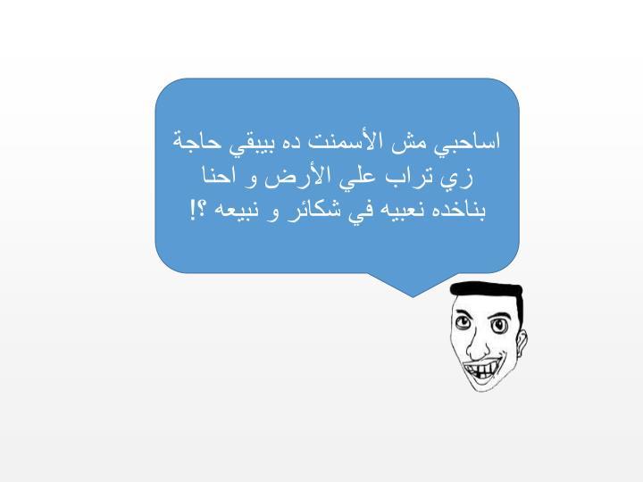 اساحبي مش الأسمنت ده بيبقي حاجة زي تراب علي الأرض و احنا بناخده نعبيه في شكائر و نبيعه ؟!