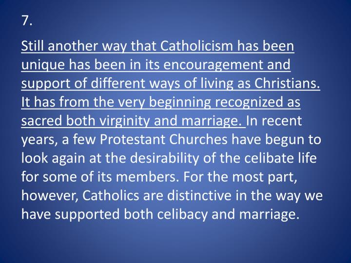 Still another way that Catholicism has been unique has been in its encouragement and support of different ways of living as Christians. It has from the very beginning recognized as sacred both virginity and marriage.
