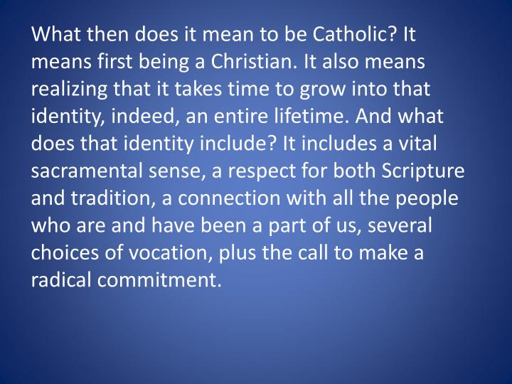 What then does it mean to be Catholic? It means first being a Christian. It also means realizing that it takes time to grow into that identity, indeed, an entire lifetime. And what does that identity include? It includes a vital sacramental sense, a respect for both Scripture and tradition, a connection with all the people who are and have been a part of us, several choices of vocation, plus the call to make a radical commitment.