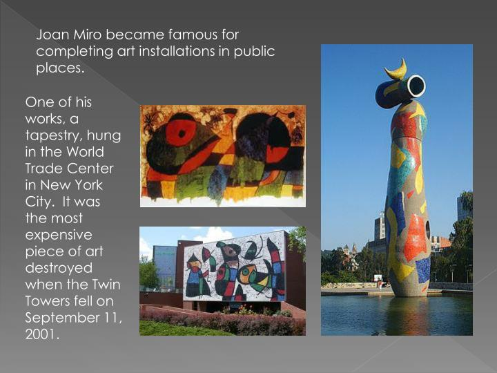 Joan Miro became famous for completing art installations in public places.