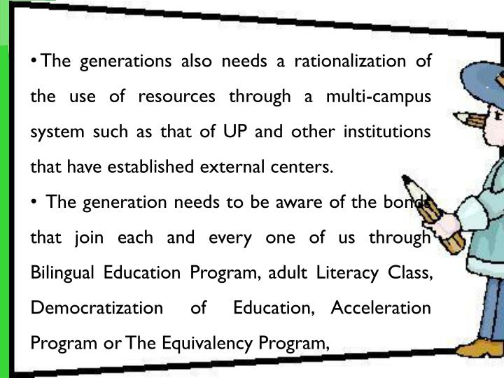 The generations also needs a rationalization of the use of resources through a multi-campus system such as that of UP and other institutions that have established external centers.
