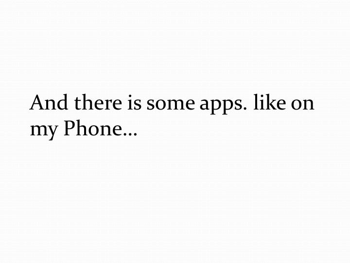 And there is some apps. like on my Phone…