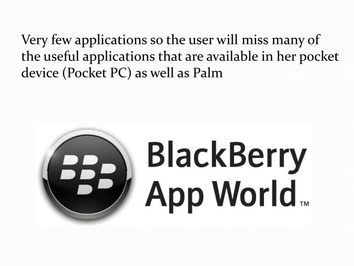 Very fewapplicationssothe userwill missmany of theuseful applicationsthat are availableinherpocket device(Pocket PC) as wellas