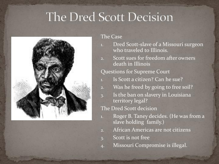 the dred scott decision Dred scott dred scott v sandford, otherwise known as the dred scott decision, was a case decided by the supreme court of the united states in 1857 and seen as a landmark decision in the debate surrounding the constitutionality and legality of slavery.