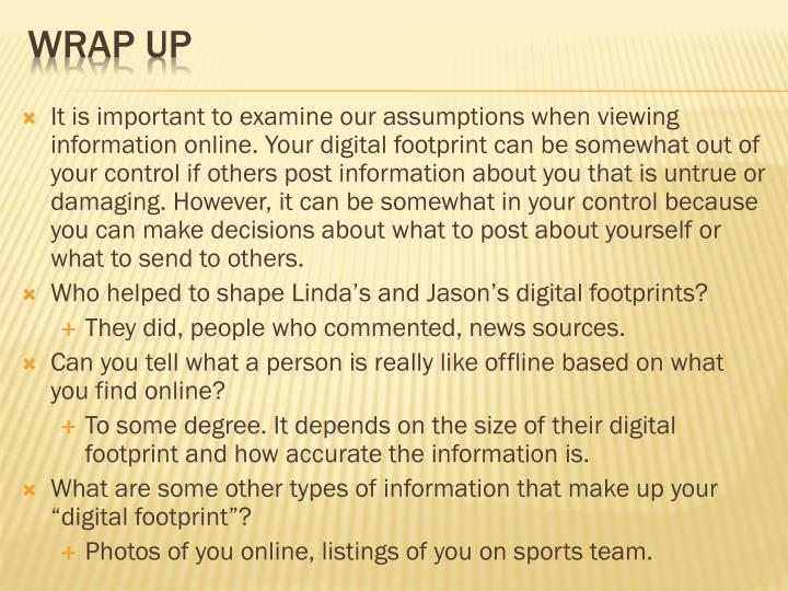 It is important to examine our assumptions when viewing information online. Your digital footprint can be somewhat out of your control if others post information about you that is untrue or damaging. However, it can be somewhat in your control because you can make decisions about what to post about yourself or what to send to others.
