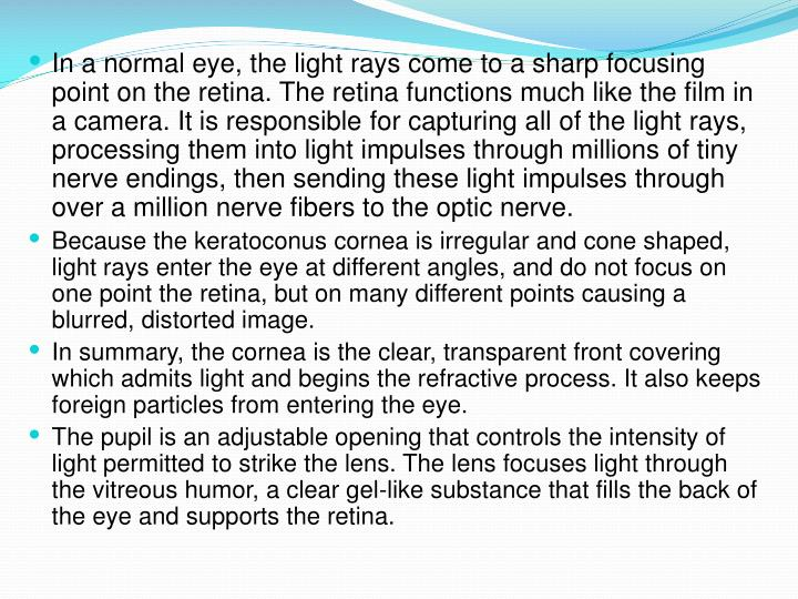 In a normal eye, the light rays come to a sharp focusing point on the retina. The retina functions much like the film in a camera. It is responsible for capturing all of the light rays, processing them into light impulses through millions of tiny nerve endings, then sending these light impulses through over a million nerve fibers to the optic nerve