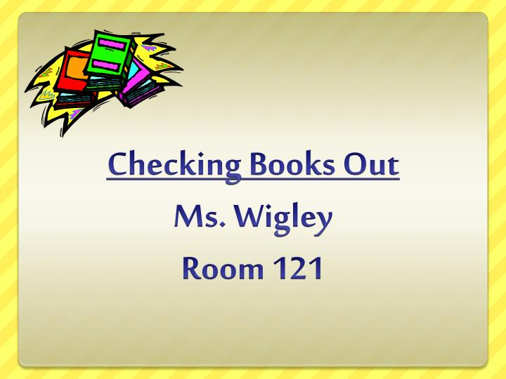 checking books out ms wigley room 121 n.