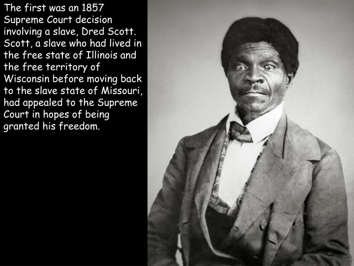 The first was an 1857 Supreme Court decision involving a slave, Dred