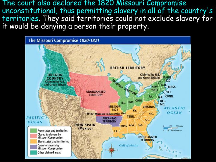 The court also declared the 1820 Missouri Compromise unconstitutional, thus permitting slavery in all of the country's territories