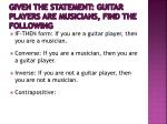 given the statement guitar players are musicians find the following3