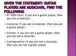 given the statement guitar players are musicians find the following4
