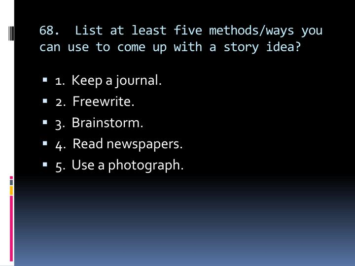 68.  List at least five methods/ways you can use to come up with a story idea?