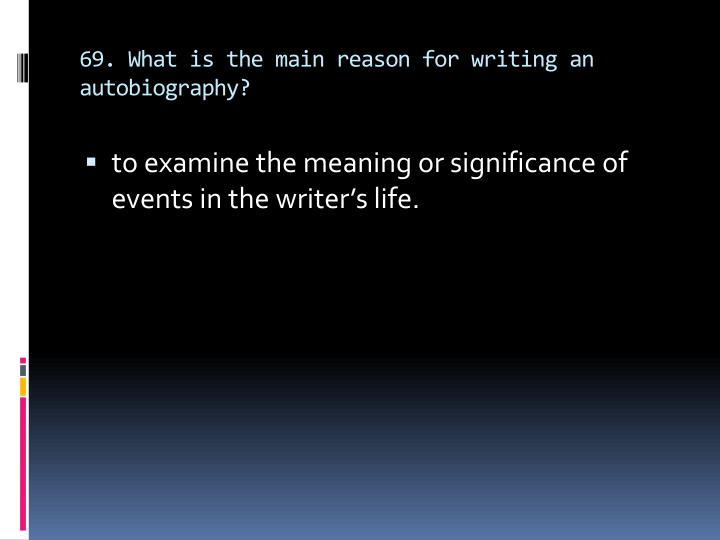 69. What is the main reason for writing an autobiography?