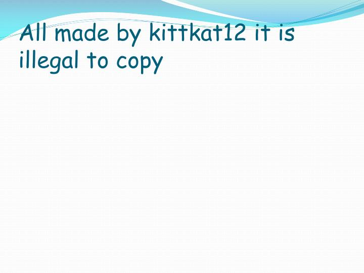 All made by kittkat12 it is illegal to copy