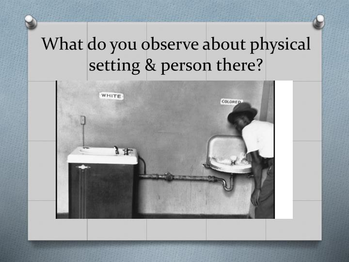 What do you observe about physical setting & person there?