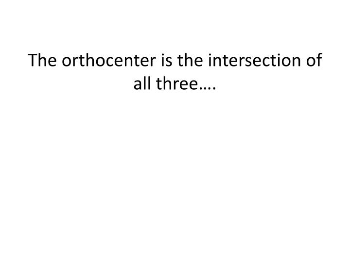 The orthocenter is the intersection of all three….