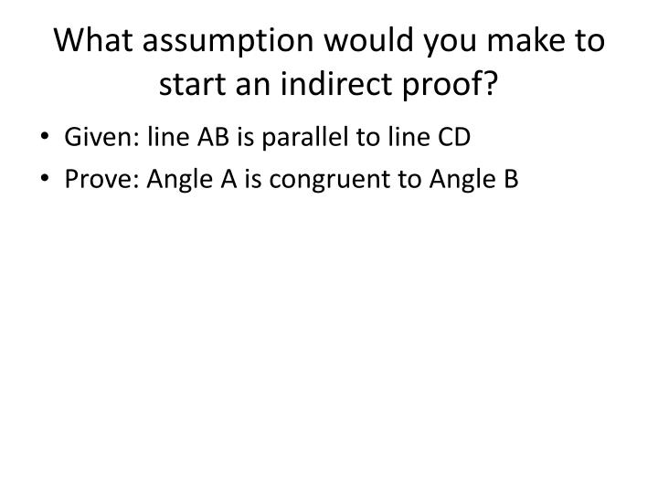 What assumption would you make to start an indirect proof?