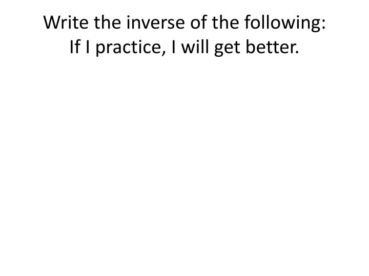 Write the inverse of the following if i practice i will get better