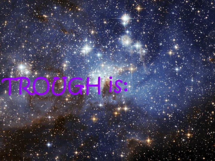 TROUGH is: