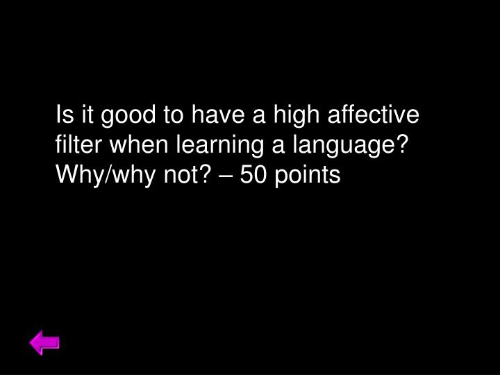 Is it good to have a high affective filter when learning a language? Why/why not? – 50 points