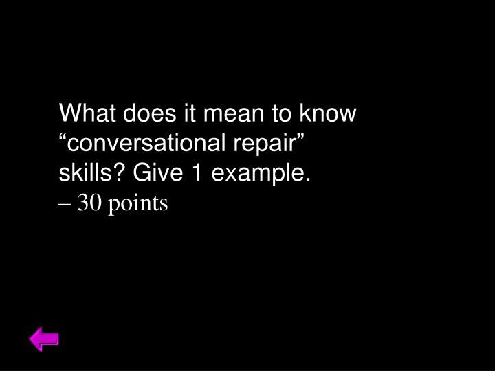 """What does it mean to know """"conversational repair"""" skills? Give 1 example."""