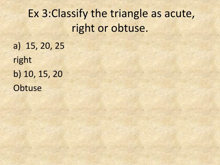 Ex 3:Classify the triangle as acute, right or obtuse.