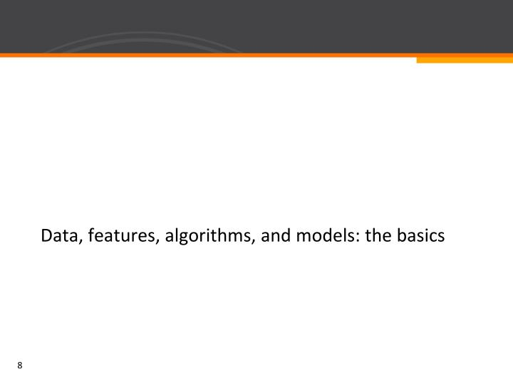 Data, features, algorithms, and models: the basics