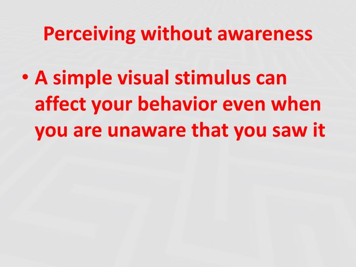 Perceiving without awareness