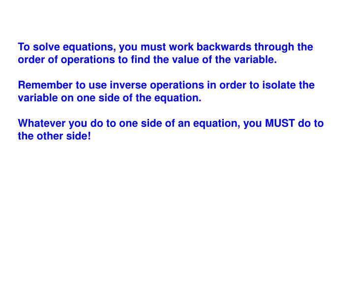 To solve equations, you must work backwards through the order of operations to find the value of the variable.