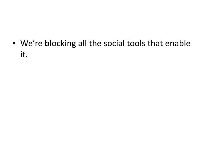 We're blocking all the social tools that enable it.