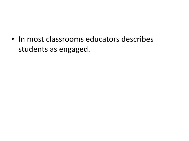In most classrooms educators describes students as engaged.