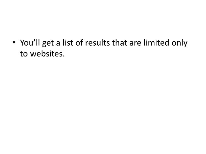 You'll get a list of results that are limited only to websites.