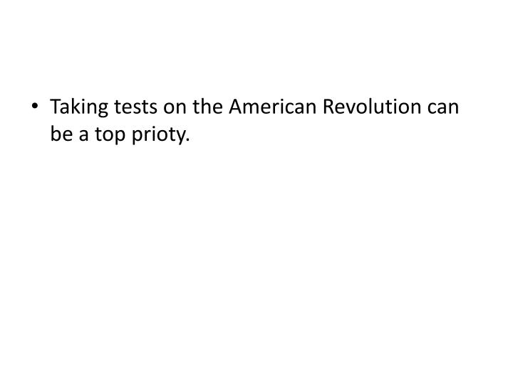 Taking tests on the American Revolution can be a top