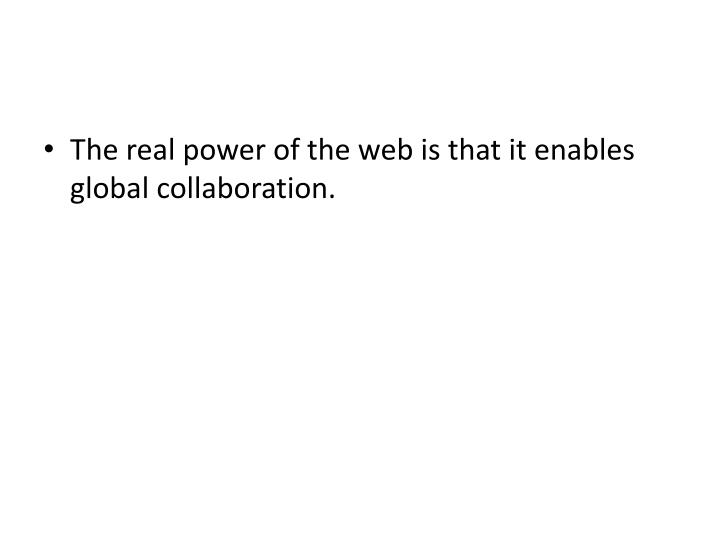 The real power of the web is that it enables global collaboration.