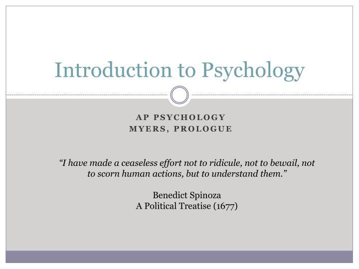 intoduction to psychology Book description this book is designed to help students organize their thinking about psychology at a conceptual level the focus on behaviour and empiricism has produced a text that is better organized, has fewer chapters, and is somewhat shorter than many of the leading books.