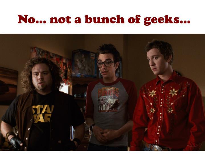 No… not a bunch of geeks…