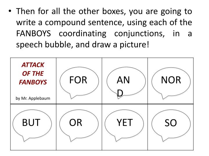 Then for all the other boxes, you are going to write a compound sentence, using each of the FANBOYS coordinating conjunctions, in a speech bubble, and draw a picture!