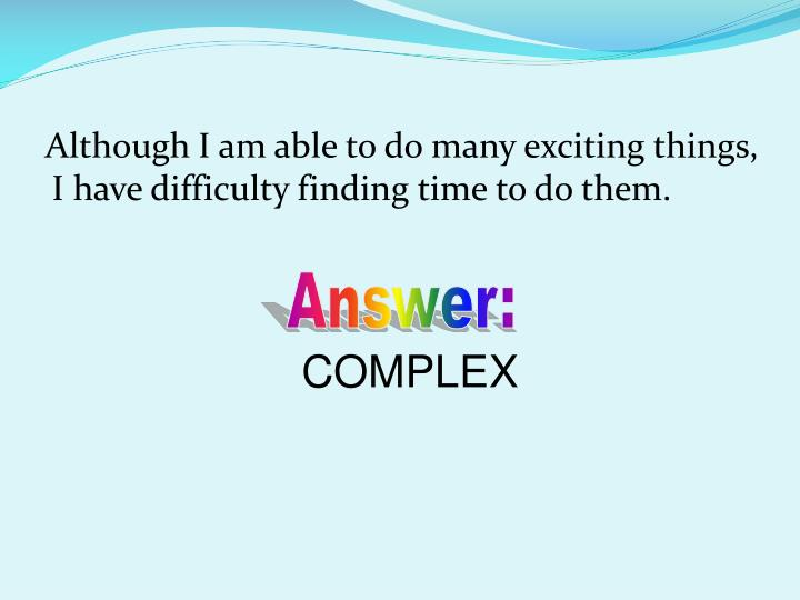 Although I am able to do many exciting things, I have difficulty finding time to do them.