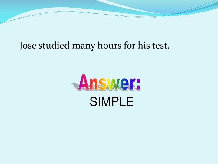 Jose studied many hours for his test.