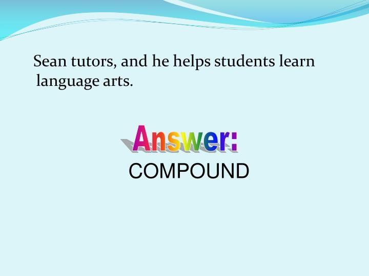 Sean tutors, and he helps students learn language arts.