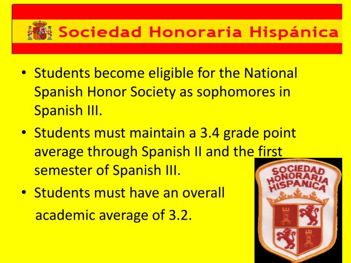 Students become eligible for the National Spanish Honor Society as sophomores in Spanish III.