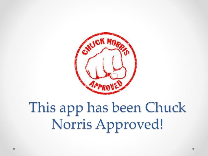 This app has been Chuck Norris Approved!