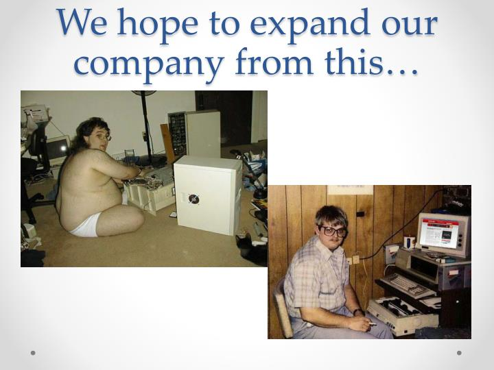 We hope to expand our company from this…