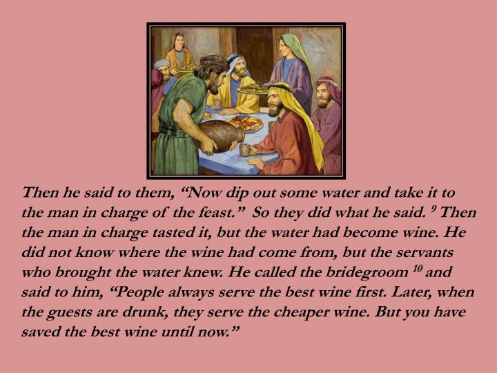 """Then he said to them, """"Now dip out some water and take it to the man in charge of the feast.""""  So they did what he said."""