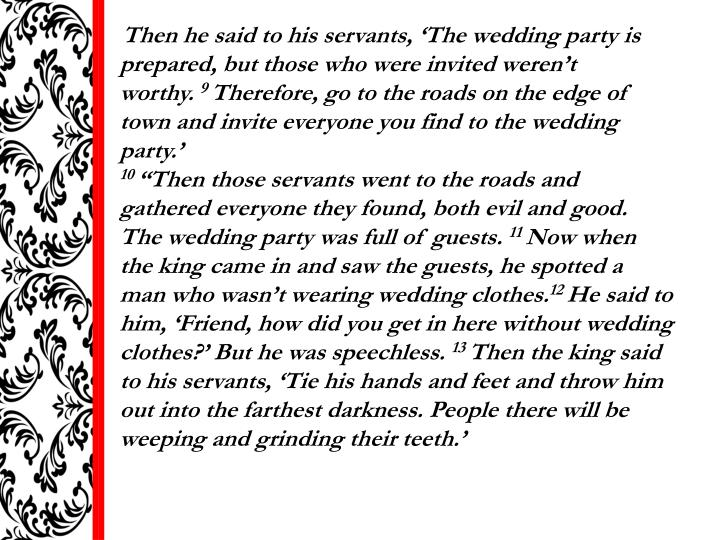 Then he said to his servants, 'The wedding party is prepared, but those who were invited weren't worthy.